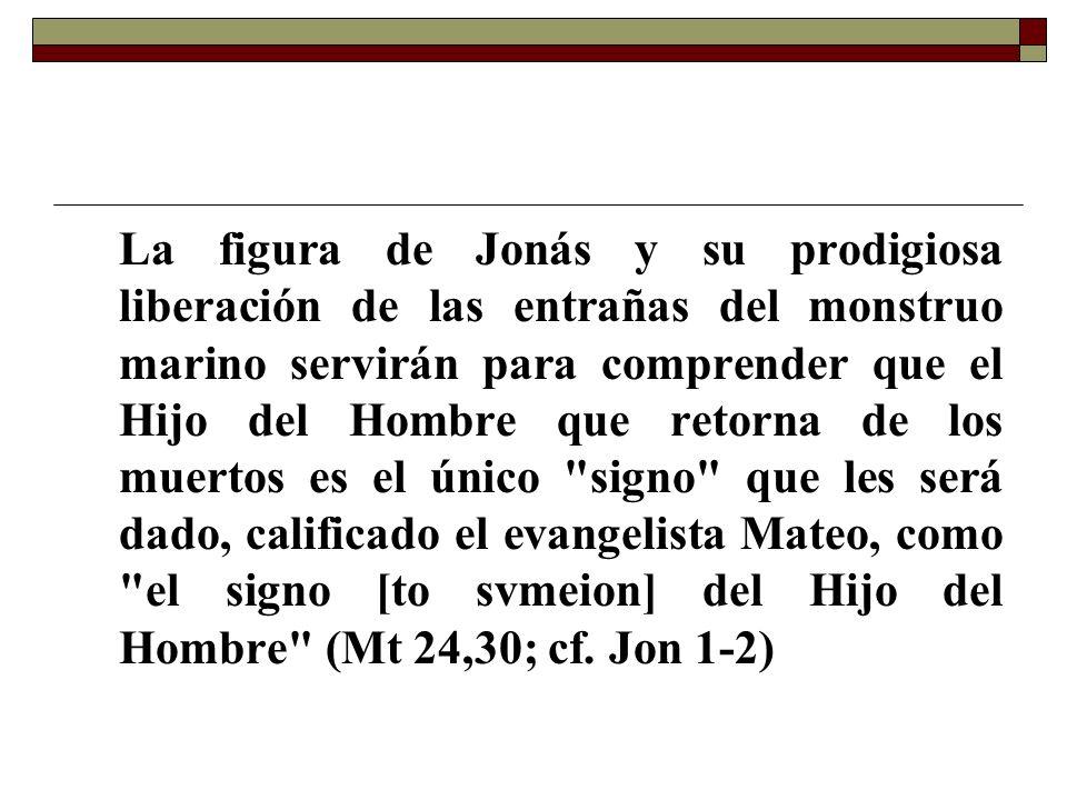 La figura de Jonás y su prodigiosa liberación de las entrañas del monstruo marino servirán para comprender que el Hijo del Hombre que retorna de los muertos es el único signo que les será dado, calificado el evangelista Mateo, como el signo [to svmeion] del Hijo del Hombre (Mt 24,30; cf.